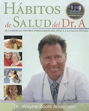 Habitos de Salud del Dr. A: El Camino Al Control Permanente del Peso y a la Salud Optima 9780981914619