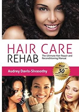 Hair Care Rehab: The Ultimate Hair Repair & Reconditioning Manual 9780984518456