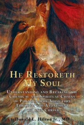 He Restoreth My Soul: Understanding and Breaking the Chemical and Spiritual Chains of Pornography Addiction Through the Atonement of Jesus Christ