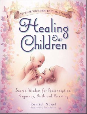 Healing Our Children: Because Your New Baby Matters! Sacred Wisdom for Preconception, Pregnancy, Birth and Parenting (Ages 0-6) 9780982021316