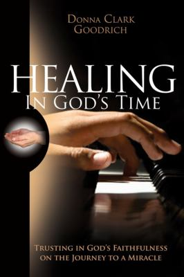 Healing in God's Time: Trusting in God's Faithfulness on the Journey to a Miracle 9780981706115