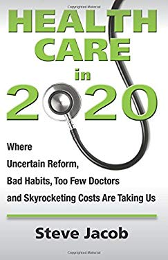 Health Care in 2020: Where Uncertain Reform, Bad Habits, Too Few Doctors and Skyrocketing Costs Are Taking Us 9780983995005