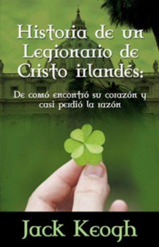 Historia de Un Legionario de Cristo Irlandes: de Como Encontro Su Corazon y Casi Perdio La Razon 9780984522712