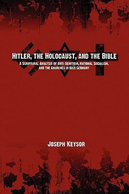 Hitler, the Holocaust, and the Bible: A Scriptural Analysis of Anti-Semitism, National Socialism, and the Churches in Nazi Germany 9780982277645