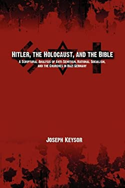 Hitler, the Holocaust, and the Bible: A Scriptural Analysis of Anti-Semitism, National Socialism, and the Churches in Nazi Germany 9780982277652