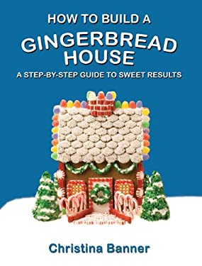 How to Build a Gingerbread House: A Step-By-Step Guide to Sweet Results 9780981580616