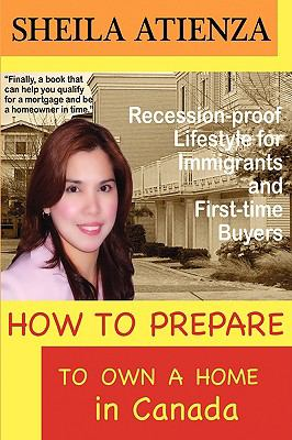 How to Prepare to Own a Home in Canada, Recession-Proof Lifestyle for Immigrants and First-Time Buyers 9780981147512