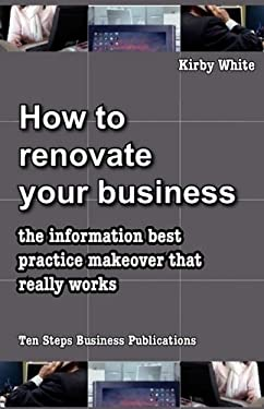 How to Renovate Your Business: The Information Best Practice Makeover That Really Works 9780980377552