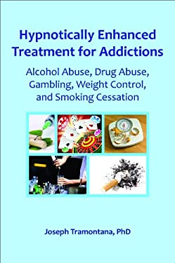 Hypnotically Enhanced Treatment for Addictions: Alcohol Abuse, Drug Abuse, Gambling, Weight Control, and Smoking Cessation 9780982357361