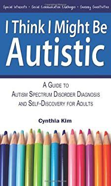I Think I Might Be Autistic : A Guide to Autism Spectrum Disorder Diagnosis and Self-Discovery for Adults