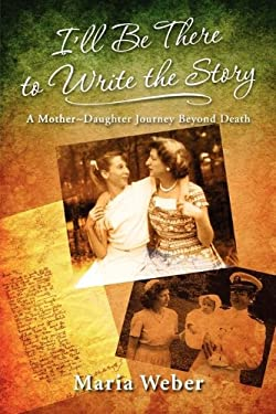 I'll Be There to Write the Story: A Mother-Daughter Journey Beyond Death 9780982630105