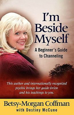 I'm Beside Myself!: A Beginner's Guide to Channeling 9780982176900