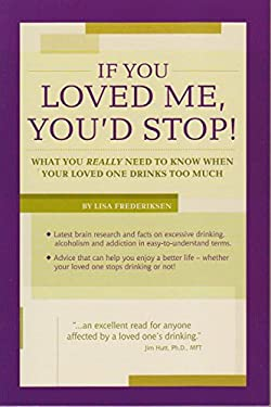 If You Loved Me, You'd Stop!: What You Really Need to Know If Your Loved One Drinks Too Much 9780981684406