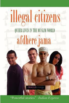 Illegal Citizens: Queer Lives in the Muslim World 9780980013887