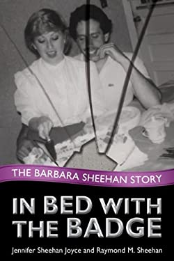 In Bed with the Badge: The Barbara Sheehan Story 9780984304714