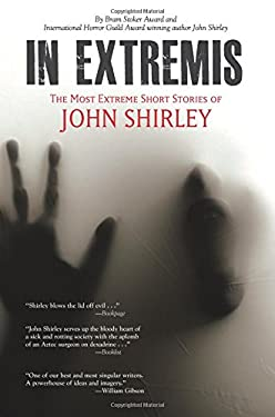 In Extremis: The Most Extreme Short Stories of John Shirley 9780982663943