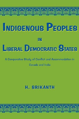 Indigenous Peoples in Liberal Democratic States: A Comparative Study of Conflict and Accommodation in Canada and India 9780982046746