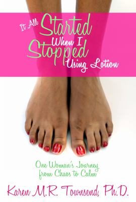 It All Started When I Stopped Using Lotion - One Woman's Journey from Chaos to Calm 9780981743653