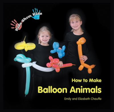 Kids Show Kids How to Make Balloon Animals 9780984187904