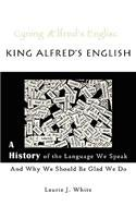 King Alfred's English, a History of the Language We Speak and Why We Should Be Glad We Do 9780980187717