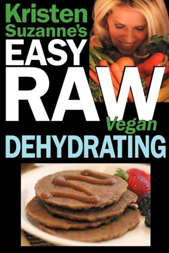 Kristen Suzanne's Easy Raw Vegan Dehydrating: Delicious & Easy Raw Food Recipes for Dehydrating Fruits, Vegetables, Nuts, Seeds, Pancakes, Crackers, B