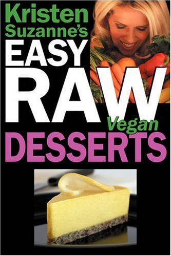 Kristen Suzanne's Easy Raw Vegan Desserts: Delicious & Easy Raw Food Recipes for Cookies, Pies, Cakes, Puddings, Mousses, Cobblers, Candies & Ice Crea