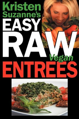 Kristen Suzanne's Easy Raw Vegan Entrees: Delicious & Easy Raw Food Recipes for Hearty & Satisfying Entrees Like Lasagna, Burgers, Wraps, Pasta, Ravio