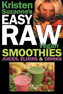 Kristen Suzanne's Easy Raw Vegan Smoothies, Juices, Elixirs & Drinks: The Definitive Raw Fooder's Book of Beverage Recipes for Boosting Energy, Gettin 9780981755670