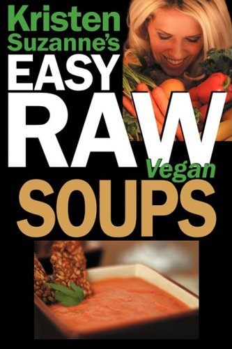 Kristen Suzanne's Easy Raw Vegan Soups: Delicious & Easy Raw Food Recipes for Hearty, Satisfying, Flavorful Soups 9780981755649