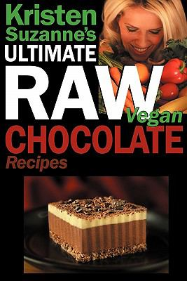 Kristen Suzanne's Ultimate Raw Vegan Chocolate Recipes: Fast & Easy, Sweet & Savory Raw Chocolate Recipes Using Raw Chocolate Powder, Raw Cacao Nibs,