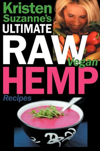 Kristen Suzanne's Ultimate Raw Vegan Hemp Recipes: Fast & Easy Raw Food Hemp Recipes for Delicious Soups, Salads, Dressings, Bread, Crackers, Butter, 9780981755694