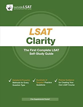LSAT Clarity: The First Complete LSAT Self-Study Guide. Master the Games, Logical Reasoning and Reading Comprehension Sections of th 9780984456925