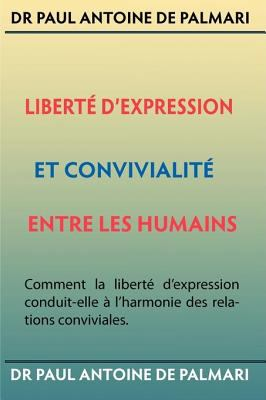 Libert D'Expression Et Convivialit Entre Les Humains: Comment La Libert D'Expression Conduit-Elle L'Harmonie Des Relations Conviviales. 9780981642116