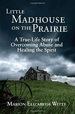 Little Madhouse on the Prairie: A True-Life Story of Overcoming Abuse and Healing the Spirit 9780982225424