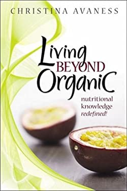 Living Beyond Organic: Nutritional Knowledge Redefined! 9780981589206