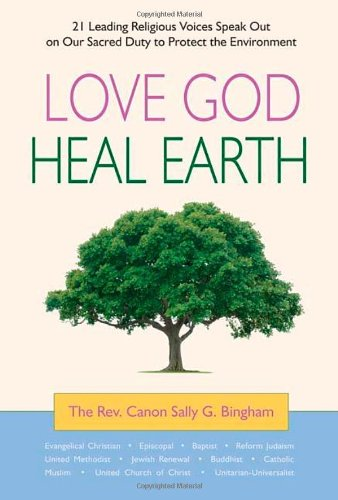 Love God, Heal Earth: 21 Leading Religious Voices Speak Out on Our Sacred Duty to Protect the Environment 9780980028836