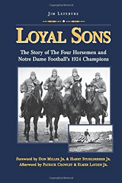 Loyal Sons: The Story of the Four Horsemen and Notre Dame Football's 1924 Champions 9780981884103