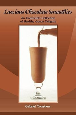 Luscious Chocolate Smoothies: An Irresistible Collection of Healthy Cocoa Delights 9780984178612