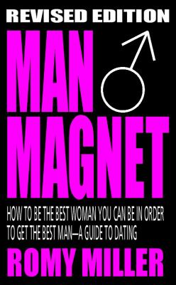 Man Magnet: How to Be the Best Woman You Can Be in Order to Get the Best Man-A Guide to Dating (Revised Edition) 9780984057481