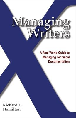 Managing Writers: A Real World Guide to Managing Technical Documentation 9780982219102
