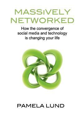 Massively Networked: How the Convergence of Social Media and Technology Is Changing Your Life 9780983199502
