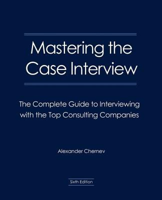 Mastering the Case Interview: The Complete Guide to Interviewing with the Top Consulting Companies 9780982512616