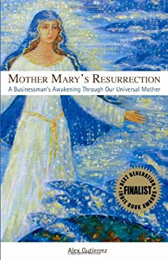 Mother Mary's Resurrection - A Businessman's Awakening Through Our Universal Mother 9780982324301