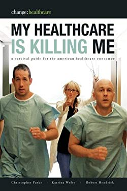 My Healthcare Is Killing Me: A Survival Guide for the American Healthcare Consumer 9780981917252