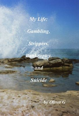 My Life: Gambling, Strippers, Bankruptcy, and Suicide 9780984120413