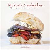 My Rustic Sandwiches: Great Recipes to Savor Artisan Bread