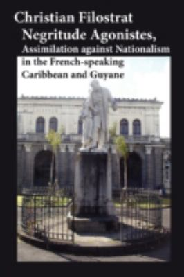 Negritude Agonistes, Assimilation Against Nationalism in the French-Speaking Caribbean and Guyane 9780981893990