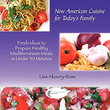 New American Cuisine for Todays Family: Fresh Ideas to Prepare Healthy Mediterranean Meals in Under 30 Minutes 9780982446119