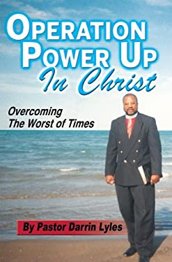 Operation Power Up in Christ: Overcoming the Worst of Times 9780980239829