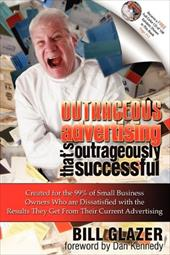 Outrageous Advertising That's Outrageously Successful: Created for the 99% of Small Business Owners Who Are Dissatisfied with the